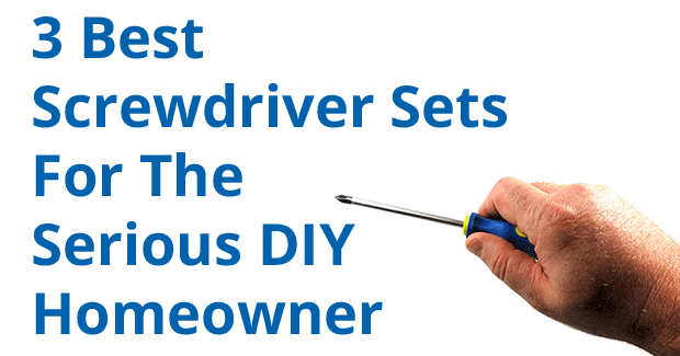 3 Best Screwdriver Sets For The Serious DIY Homeowner